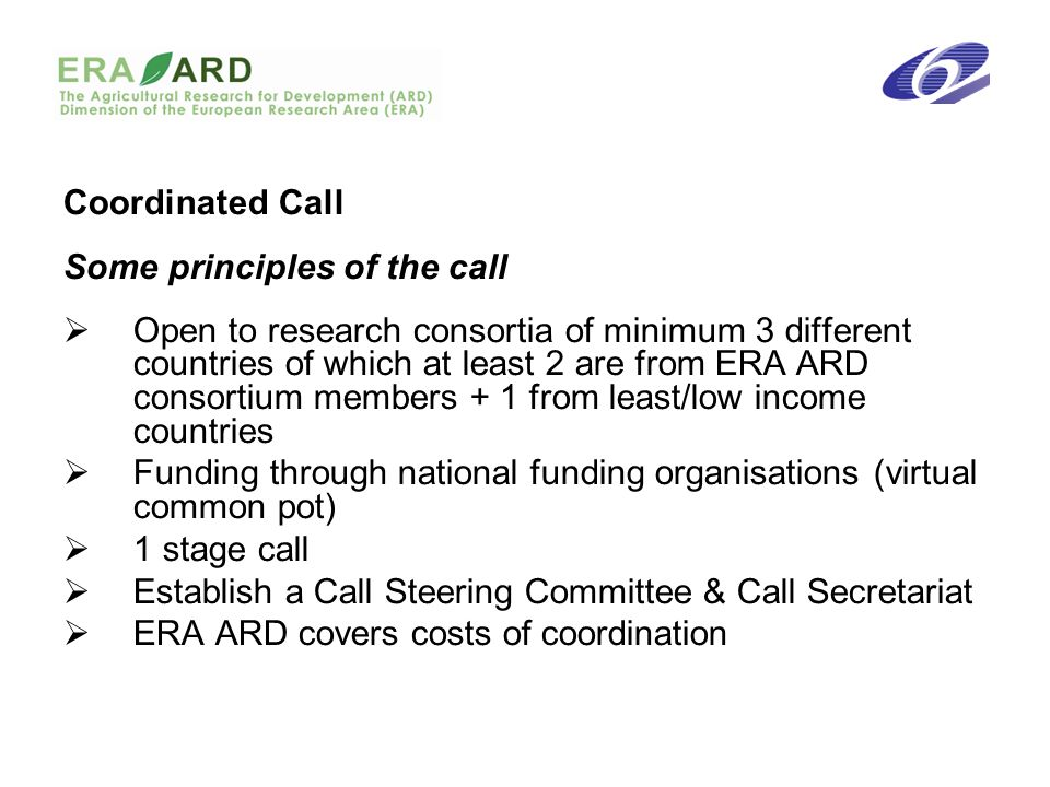 Coordinated Call Some principles of the call Open to research consortia of minimum 3 different countries of which at least 2 are from ERA ARD consorti