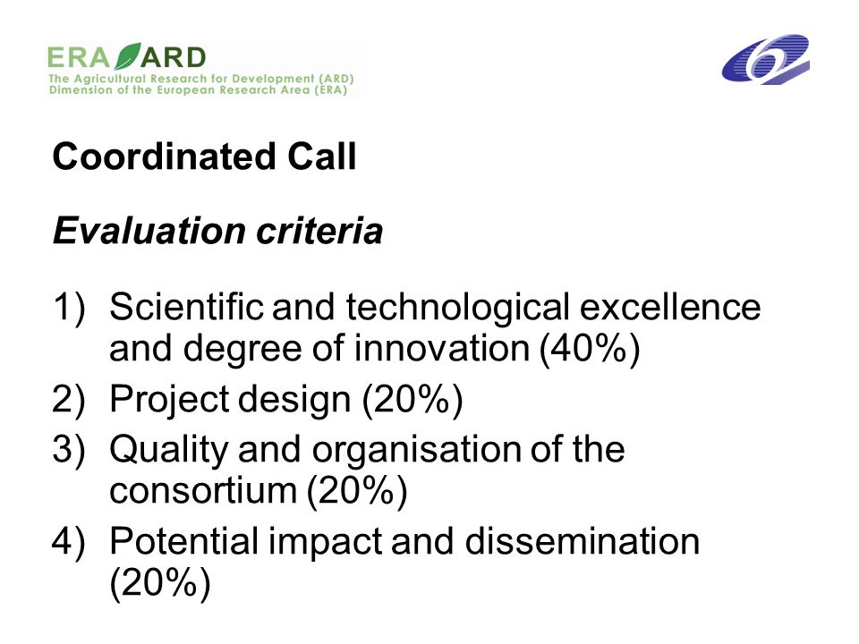 Coordinated Call Evaluation criteria 1)Scientific and technological excellence and degree of innovation (40%) 2)Project design (20%) 3)Quality and organisation of the consortium (20%) 4)Potential impact and dissemination (20%)