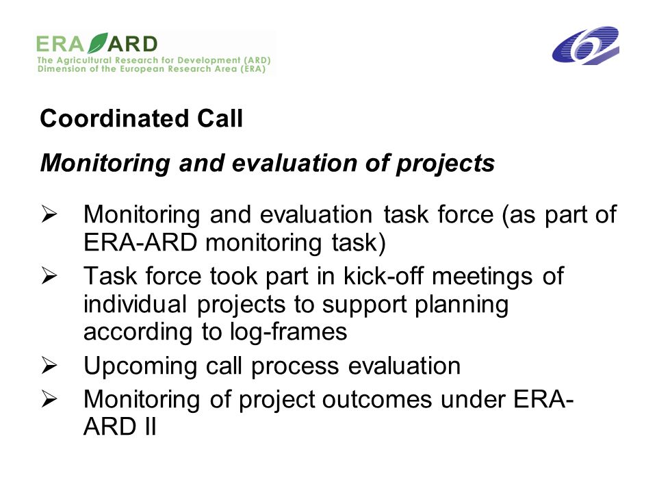 Coordinated Call Monitoring and evaluation of projects Monitoring and evaluation task force (as part of ERA-ARD monitoring task) Task force took part in kick-off meetings of individual projects to support planning according to log-frames Upcoming call process evaluation Monitoring of project outcomes under ERA- ARD II