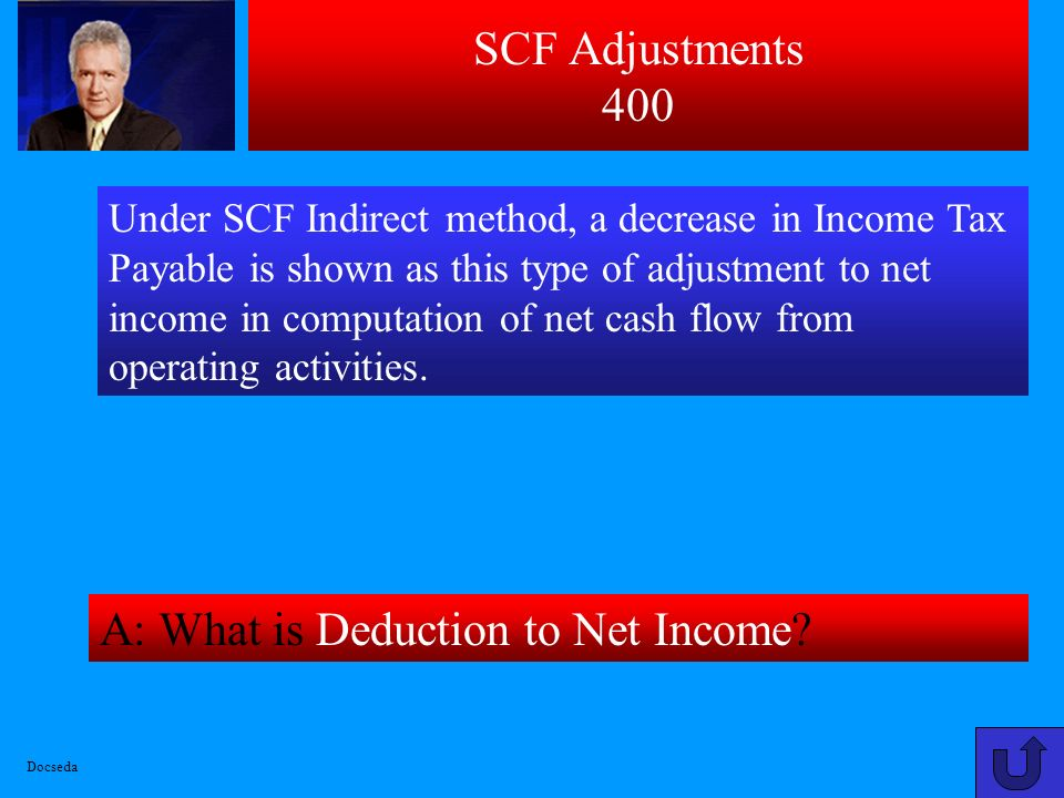 SCF Adjustments 300 A: What is Addition to Net Income? Under SCF Indirect method, an increase in Accounts Payable is shown as this type of adjustment