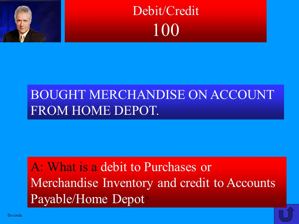 Debit/Credit 100 BOUGHT MERCHANDISE ON ACCOUNT FROM HOME DEPOT.