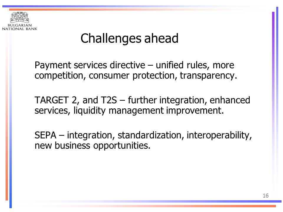 16 Challenges ahead Payment services directive – unified rules, more competition, consumer protection, transparency. TARGET 2, and T2S – further integ