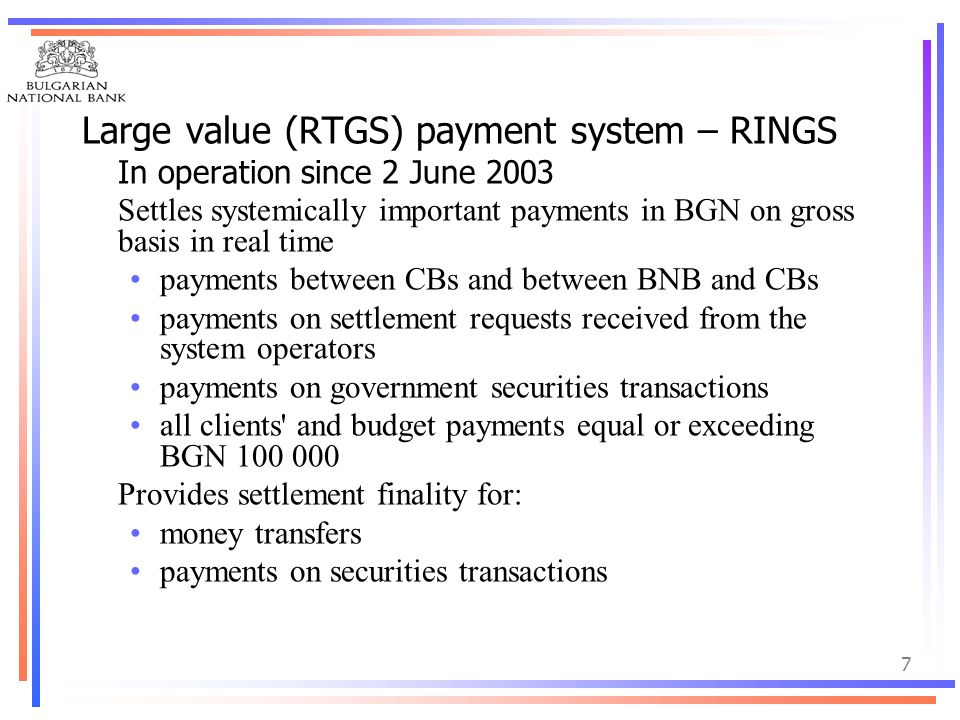7 Large value (RTGS) payment system – RINGS In operation since 2 June 2003 Settles systemically important payments in BGN on gross basis in real time