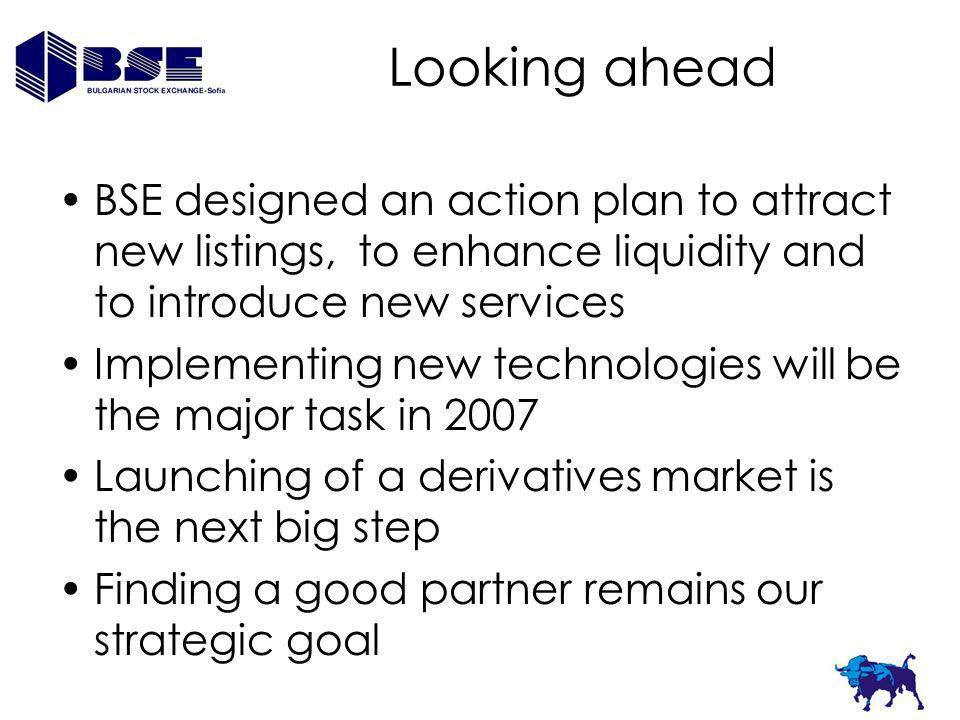 Looking ahead BSE designed an action plan to attract new listings, to enhance liquidity and to introduce new services Implementing new technologies wi