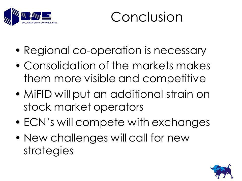 Conclusion Regional co-operation is necessary Consolidation of the markets makes them more visible and competitive MiFID will put an additional strain on stock market operators ECNs will compete with exchanges New challenges will call for new strategies