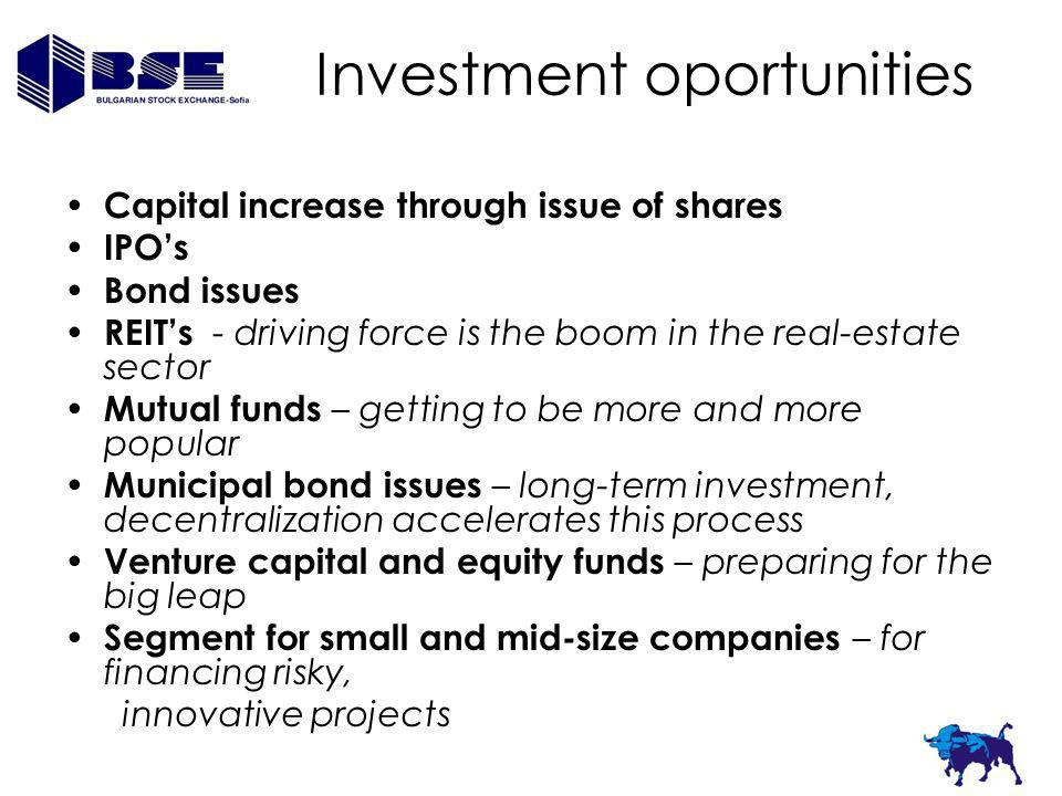 Investment oportunities Capital increase through issue of shares IPOs Bond issues REITs - driving force is the boom in the real-estate sector Mutual funds – getting to be more and more popular Municipal bond issues – long-term investment, decentralization accelerates this process Venture capital and equity funds – preparing for the big leap Segment for small and mid-size companies – for financing risky, innovative projects