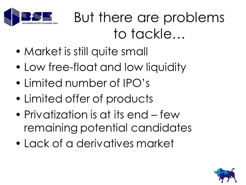 But there are problems to tackle… Market is still quite small Low free-float and low liquidity Limited number of IPOs Limited offer of products Privatization is at its end – few remaining potential candidates Lack of a derivatives market