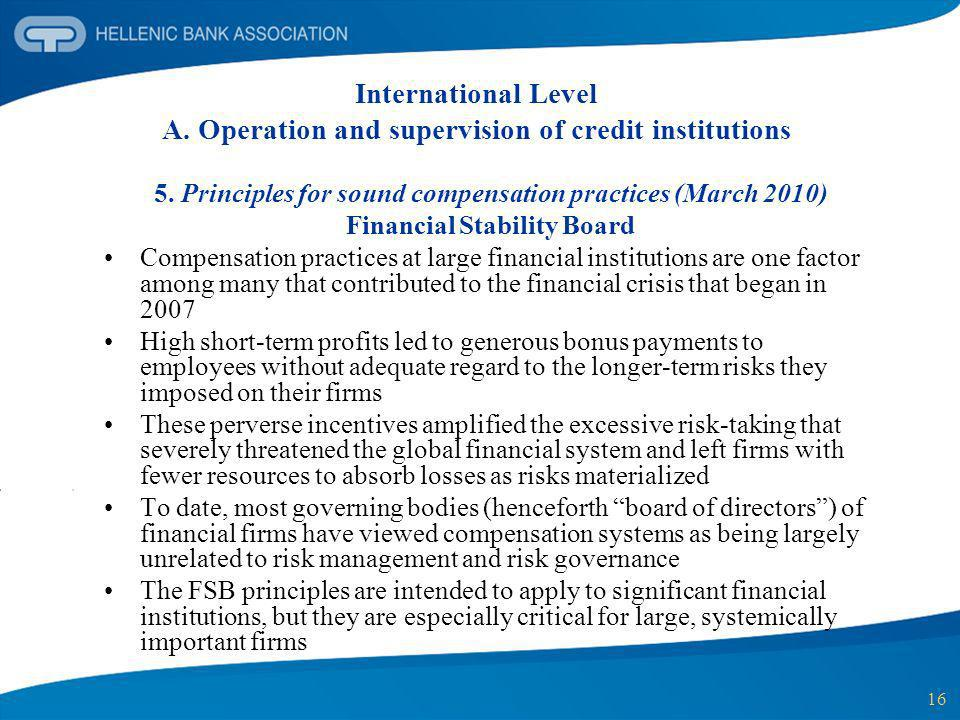16 International Level A. Operation and supervision of credit institutions 5. Principles for sound compensation practices (March 2010) Financial Stabi