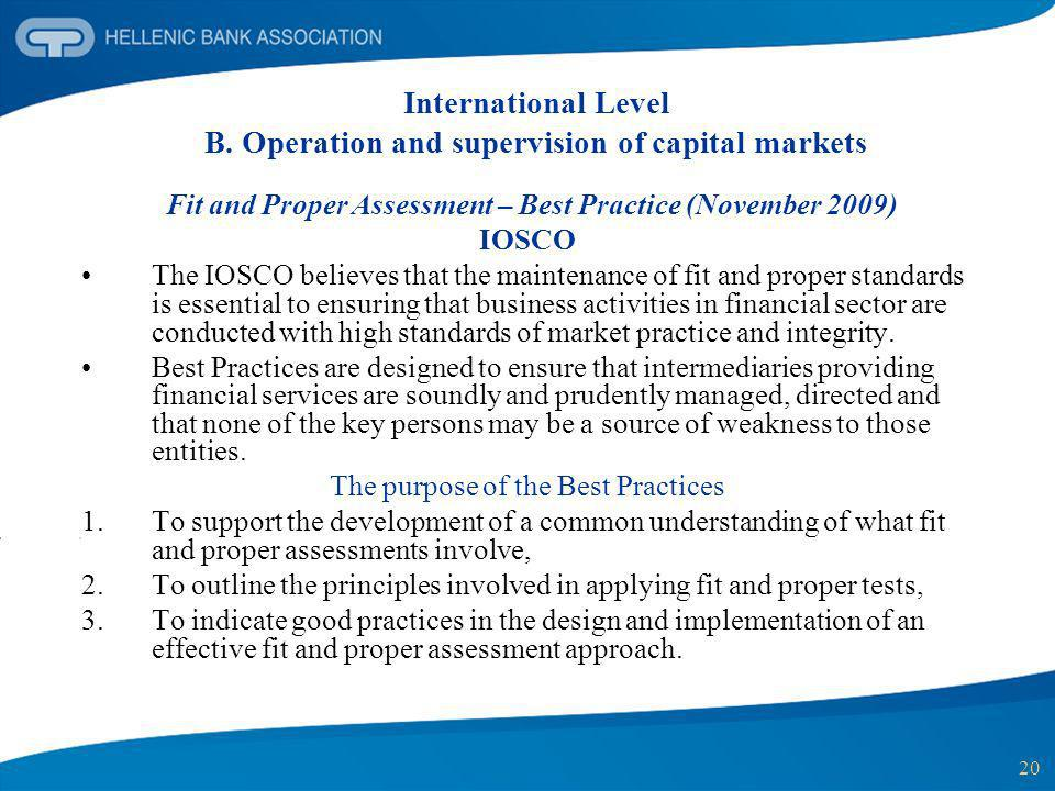 20 International Level B. Operation and supervision of capital markets Fit and Proper Assessment – Best Practice (November 2009) IOSCO The IOSCO belie