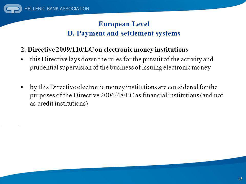45 European Level D. Payment and settlement systems 2. Directive 2009/110/EC on electronic money institutions this Directive lays down the rules for t