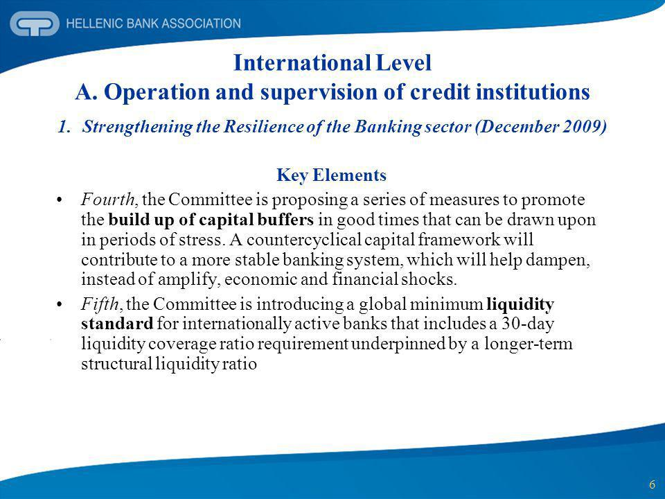 6 International Level A. Operation and supervision of credit institutions 1.Strengthening the Resilience of the Banking sector (December 2009) Key Ele