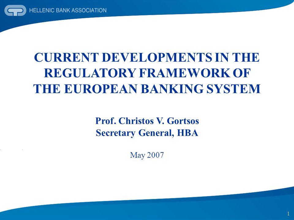 1 CURRENT DEVELOPMENTS IN THE REGULATORY FRAMEWORK OF THE EUROPEAN BANKING SYSTEM Prof. Christos V. Gortsos Secretary General, HBA May 2007