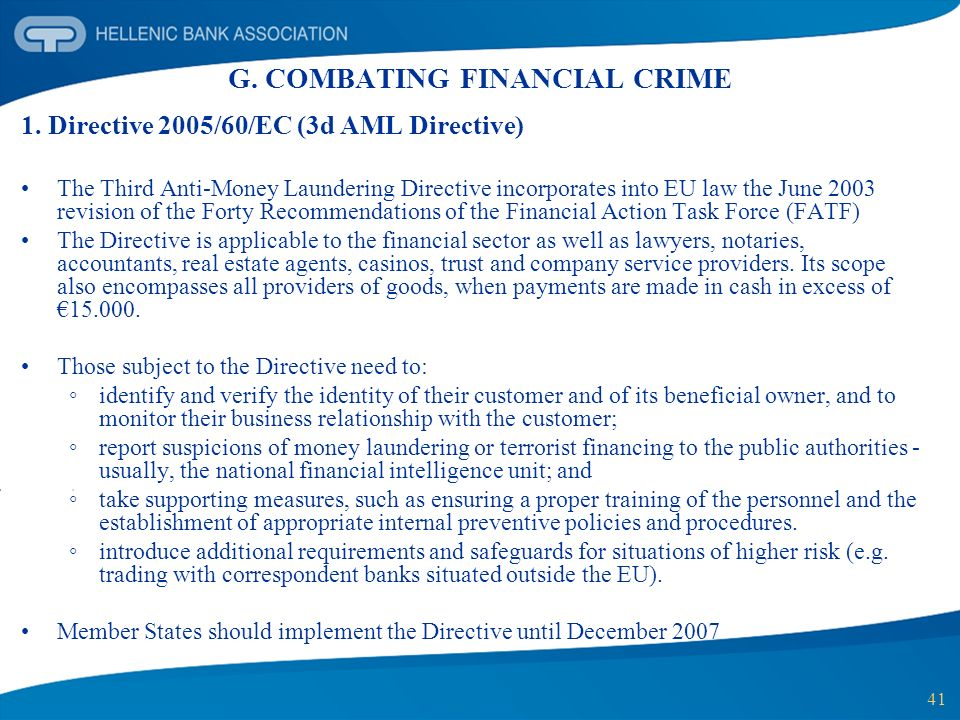 41 G. COMBATING FINANCIAL CRIME 1. Directive 2005/60/EC (3d AML Directive) The Third Anti-Money Laundering Directive incorporates into EU law the June