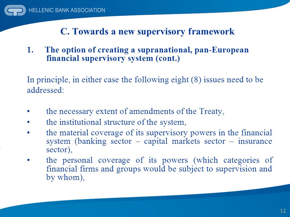 12 C. Towards a new supervisory framework 1. The option of creating a supranational, pan-European financial supervisory system (cont.) In principle, i