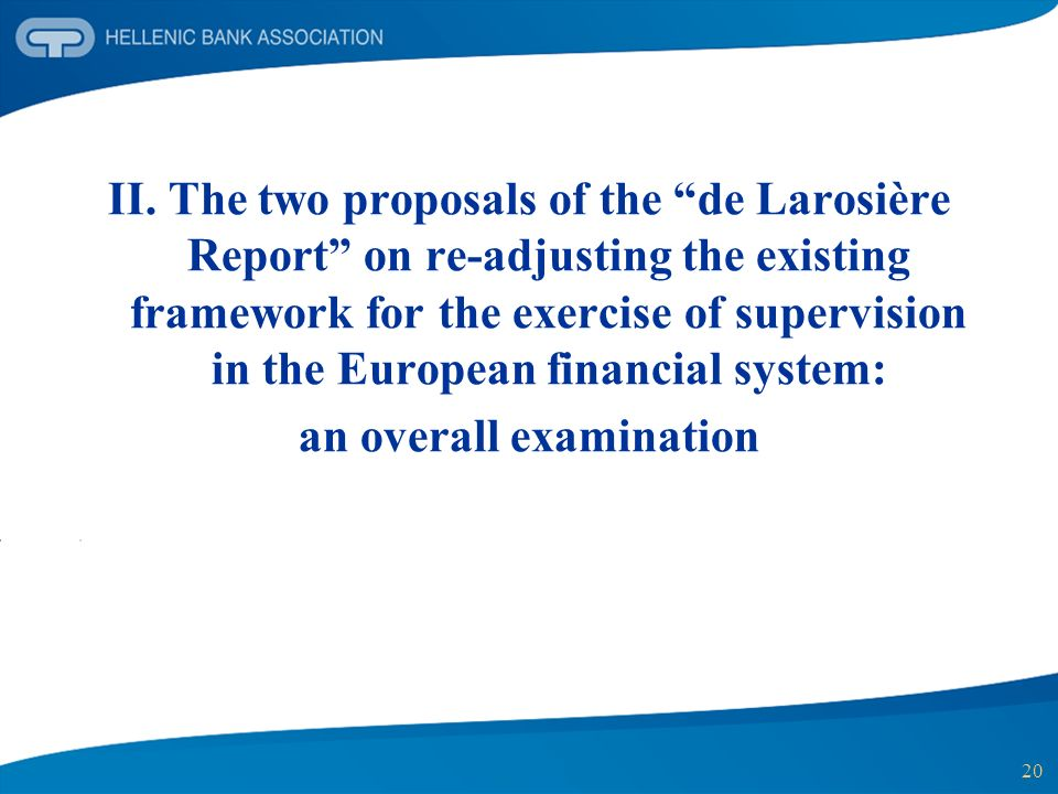 20 II. The two proposals of the de Larosière Report on re-adjusting the existing framework for the exercise of supervision in the European financial s