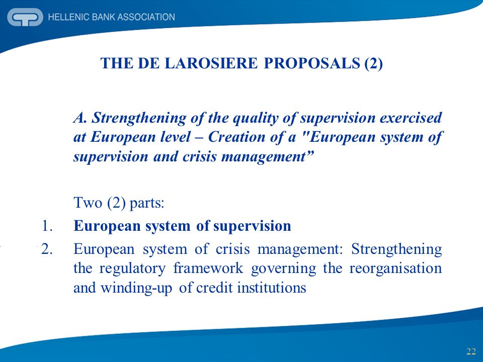 22 THE DE LAROSIERE PROPOSALS (2) A. Strengthening of the quality of supervision exercised at European level – Creation of a