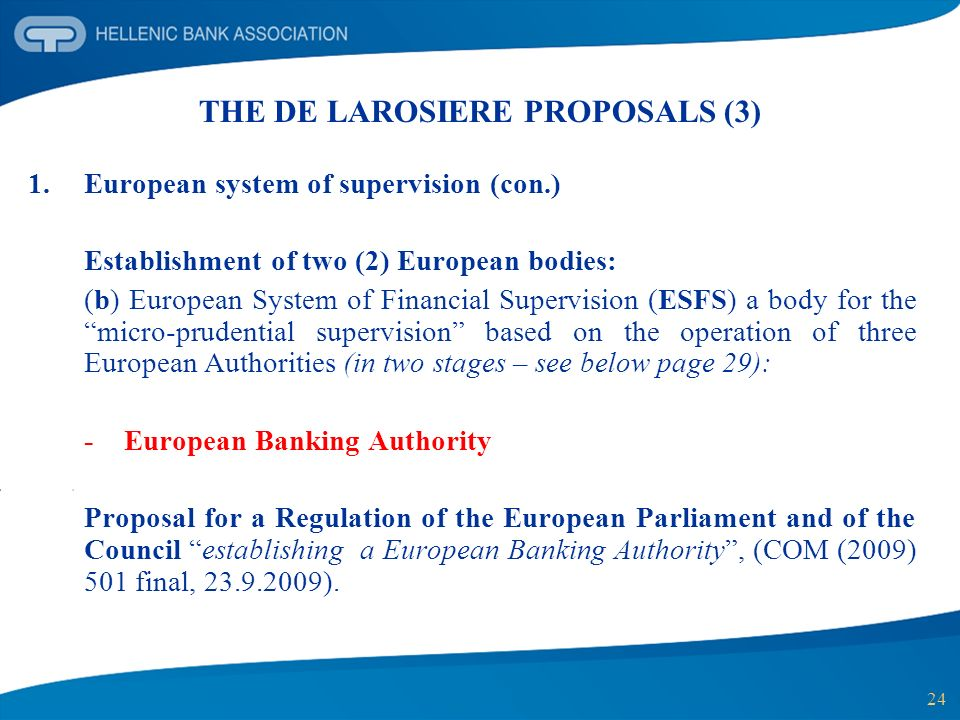 24 THE DE LAROSIERE PROPOSALS (3) 1.European system of supervision (con.) Establishment of two (2) European bodies: (b) European System of Financial Supervision (ESFS) a body for the micro-prudential supervision based on the operation of three European Authorities (in two stages – see below page 29): - European Banking Authority Proposal for a Regulation of the European Parliament and of the Council establishing a European Banking Authority, (COM (2009) 501 final, 23.9.2009).