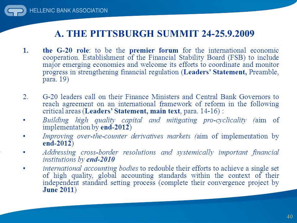 40 A. THE PITTSBURGH SUMMIT 24-25.9.2009 1.the G-20 role: to be the premier forum for the international economic cooperation. Establishment of the Fin