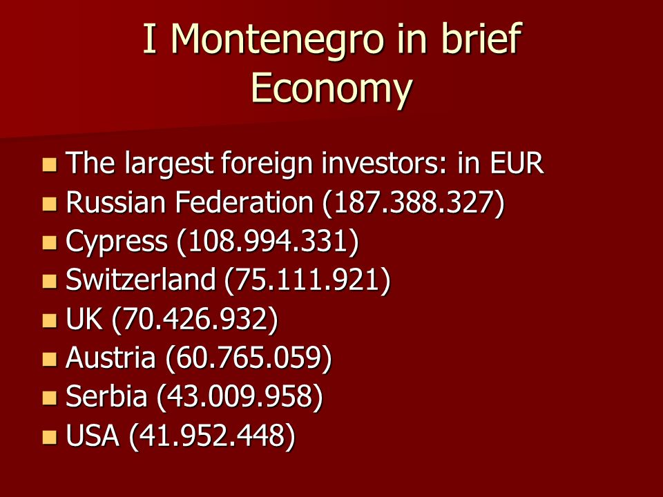 I Montenegro in brief Economy The largest foreign investors: in EUR The largest foreign investors: in EUR Russian Federation ( ) Russian Federation ( ) Cypress ( ) Cypress ( ) Switzerland ( ) Switzerland ( ) UK ( ) UK ( ) Austria ( ) Austria ( ) Serbia ( ) Serbia ( ) USA ( ) USA ( )