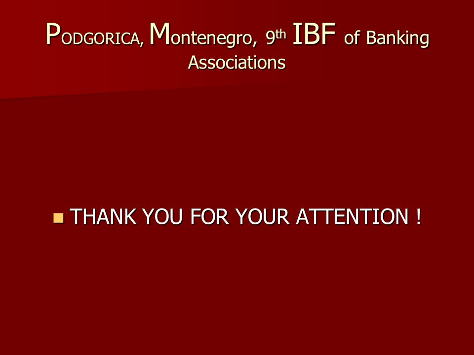 P ODGORICA, M ontenegro, 9 th IBF of Banking Associations THANK YOU FOR YOUR ATTENTION .