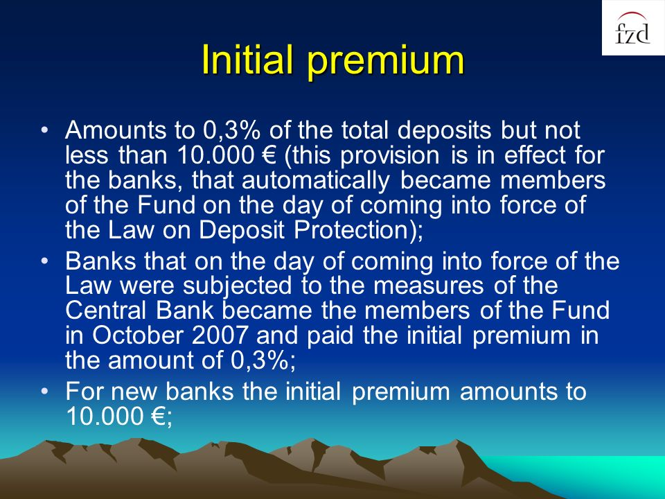 Initial premium Amounts to 0,3% of the total deposits but not less than 10.000 (this provision is in effect for the banks, that automatically became members of the Fund on the day of coming into force of the Law on Deposit Protection); Banks that on the day of coming into force of the Law were subjected to the measures of the Central Bank became the members of the Fund in October 2007 and paid the initial premium in the amount of 0,3%; For new banks the initial premium amounts to 10.000 ;