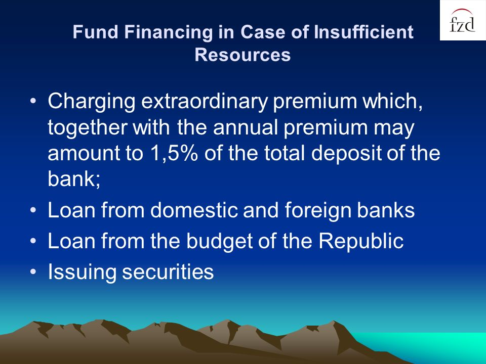 Fund Financing in Case of Insufficient Resources Charging extraordinary premium which, together with the annual premium may amount to 1,5% of the total deposit of the bank; Loan from domestic and foreign banks Loan from the budget of the Republic Issuing securities