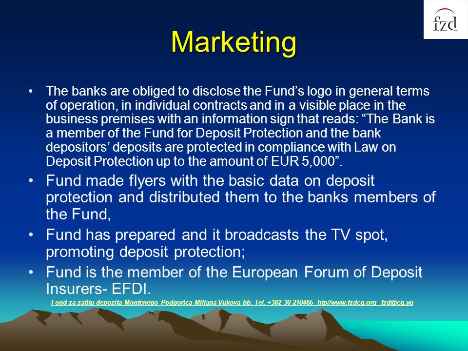Marketing The banks are obliged to disclose the Funds logo in general terms of operation, in individual contracts and in a visible place in the business premises with an information sign that reads: The Bank is a member of the Fund for Deposit Protection and the bank depositors deposits are protected in compliance with Law on Deposit Protection up to the amount of EUR 5,000.