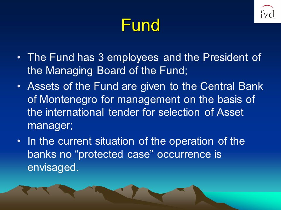 Fund The Fund has 3 employees and the President of the Managing Board of the Fund; Assets of the Fund are given to the Central Bank of Montenegro for management on the basis of the international tender for selection of Asset manager; In the current situation of the operation of the banks no protected case occurrence is envisaged.