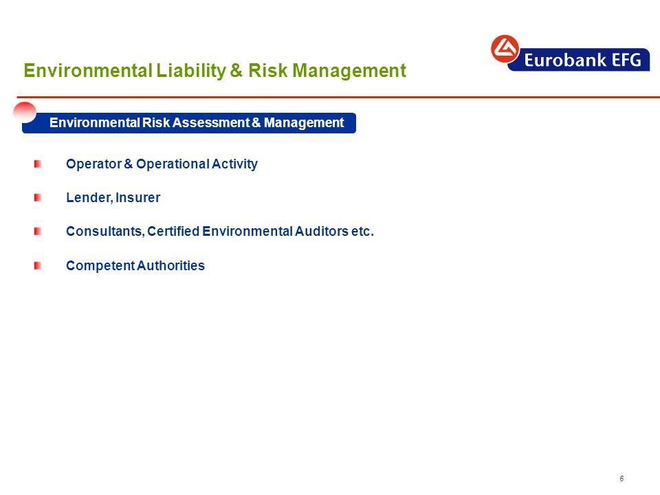 6 Environmental Liability & Risk Management Environmental Risk Assessment & Management Operator & Operational Activity Lender, Insurer Consultants, Certified Environmental Auditors etc.