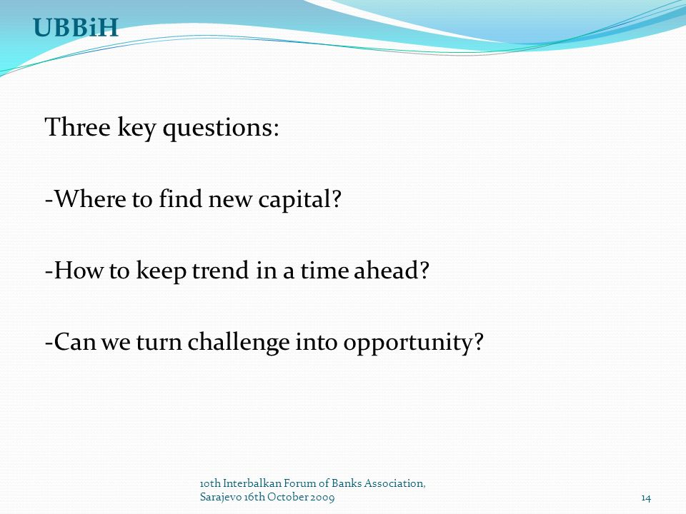 UBBiH Three key questions: -Where to find new capital? -How to keep trend in a time ahead? -Can we turn challenge into opportunity? 14 10th Interbalka