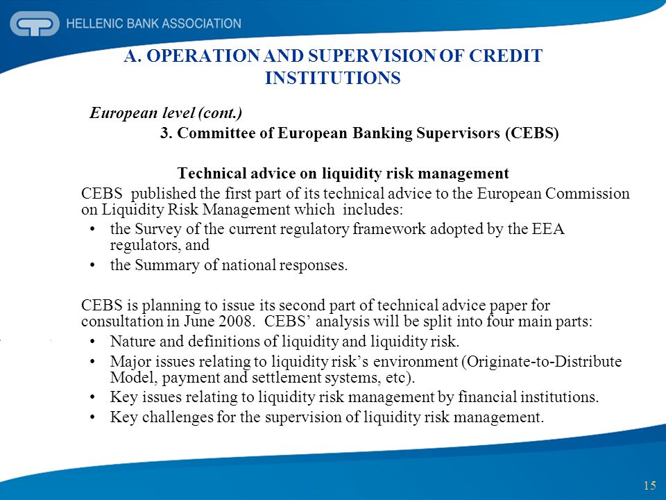 15 A. OPERATION AND SUPERVISION OF CREDIT INSTITUTIONS European level (cont.) 3. Committee of European Banking Supervisors (CEBS) Technical advice on