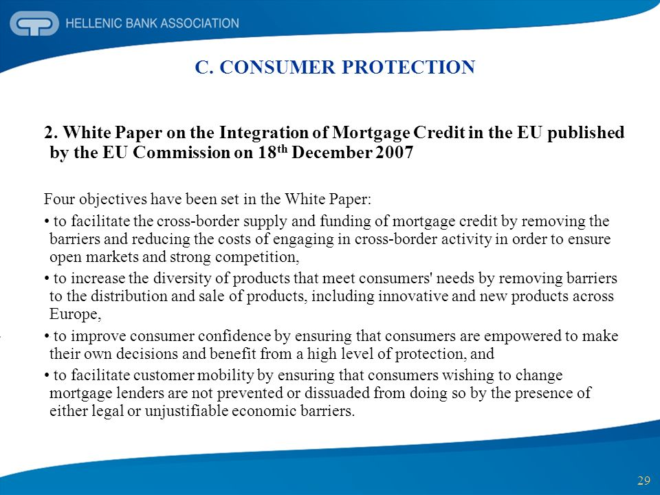 29 C. CONSUMER PROTECTION 2. White Paper on the Integration of Mortgage Credit in the EU published by the EU Commission on 18 th December 2007 Four ob