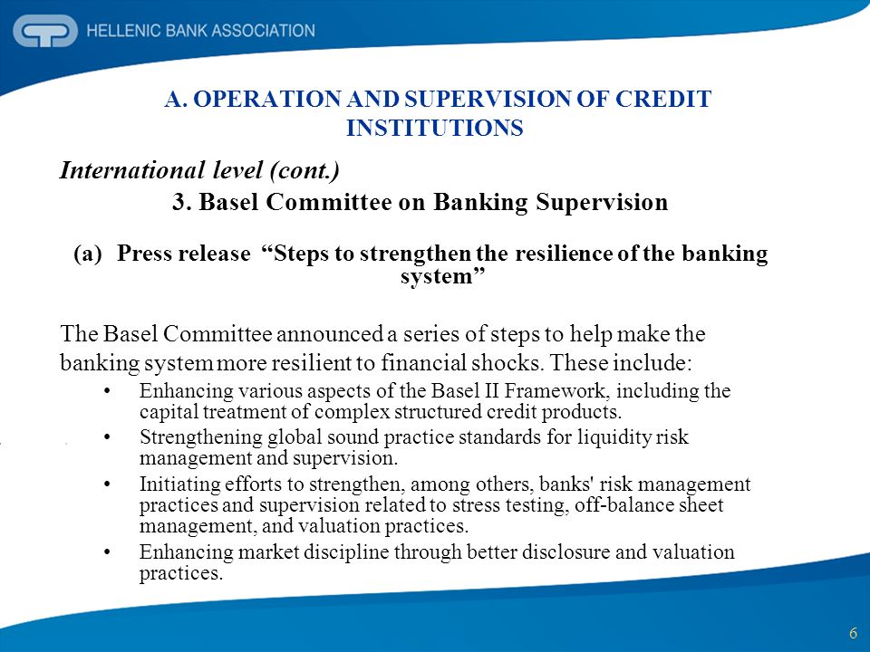 6 A. OPERATION AND SUPERVISION OF CREDIT INSTITUTIONS International level (cont.) 3. Basel Committee on Banking Supervision (a)Press release Steps to