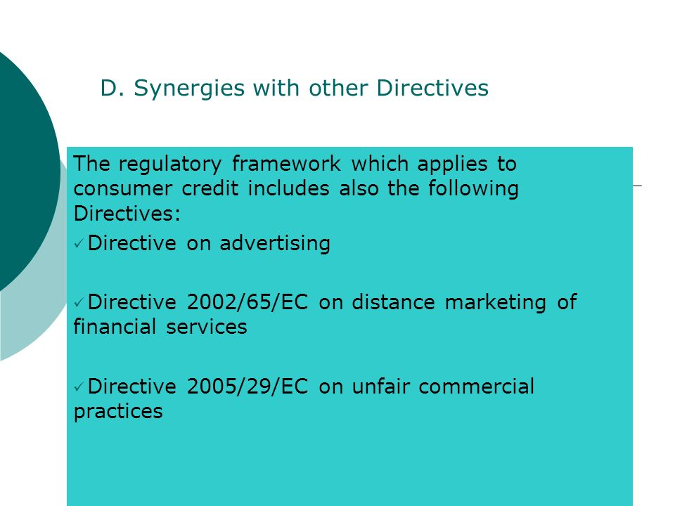 D. Synergies with other Directives The regulatory framework which applies to consumer credit includes also the following Directives: Directive on adve
