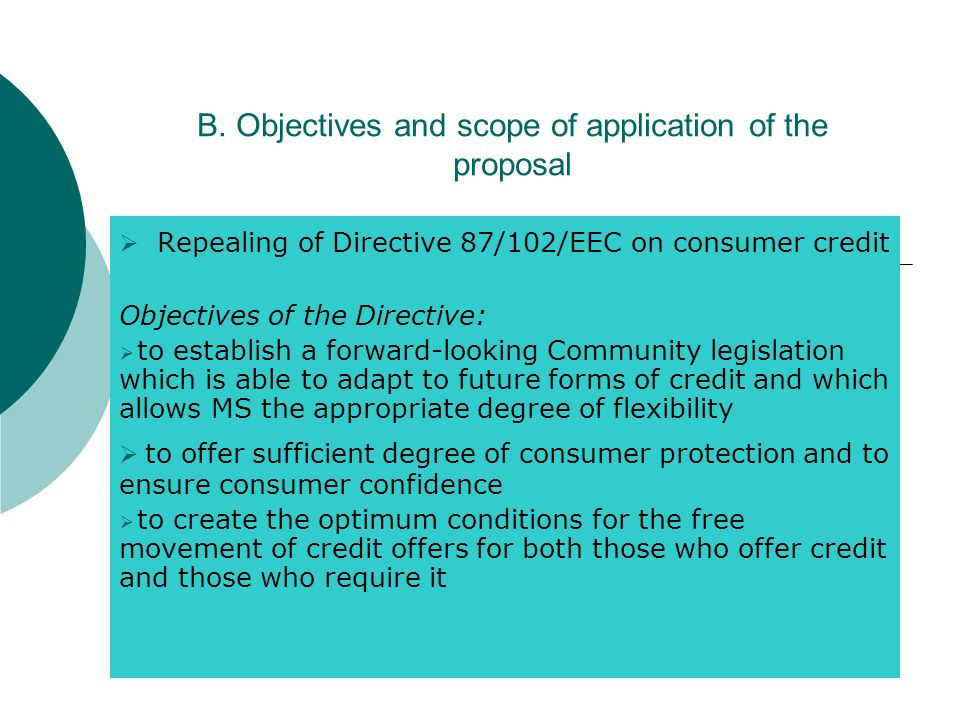 B. Objectives and scope of application of the proposal Repealing of Directive 87/102/EEC on consumer credit Objectives of the Directive: to establish