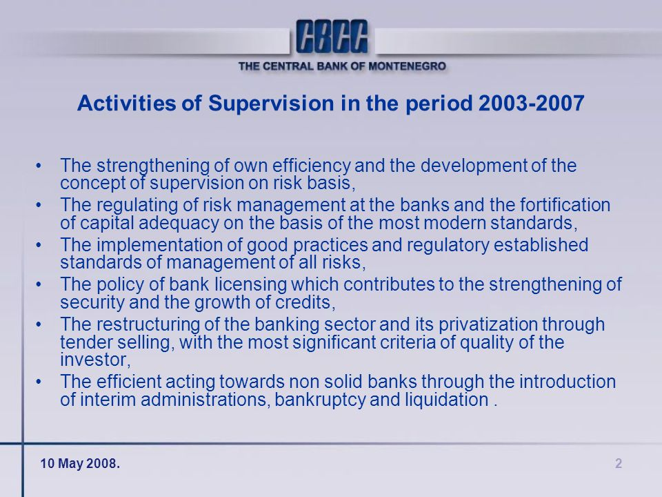 10 May 2008.2 Activities of Supervision in the period 2003-2007 The strengthening of own efficiency and the development of the concept of supervision on risk basis, The regulating of risk management at the banks and the fortification of capital adequacy on the basis of the most modern standards, The implementation of good practices and regulatory established standards of management of all risks, The policy of bank licensing which contributes to the strengthening of security and the growth of credits, The restructuring of the banking sector and its privatization through tender selling, with the most significant criteria of quality of the investor, The efficient acting towards non solid banks through the introduction of interim administrations, bankruptcy and liquidation.