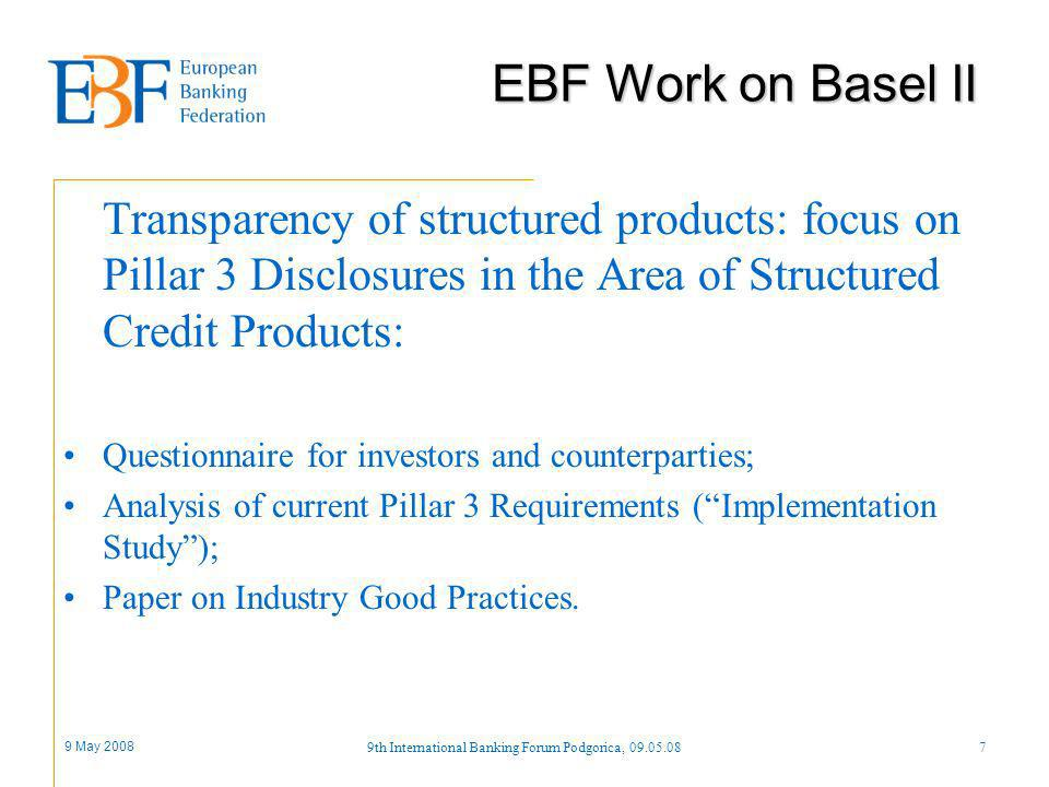 9 May 2008 9th International Banking Forum Podgorica, 09.05.087 Transparency of structured products: focus on Pillar 3 Disclosures in the Area of Structured Credit Products: Questionnaire for investors and counterparties; Analysis of current Pillar 3 Requirements (Implementation Study); Paper on Industry Good Practices.