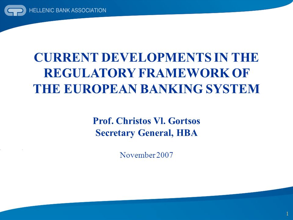 1 CURRENT DEVELOPMENTS IN THE REGULATORY FRAMEWORK OF THE EUROPEAN BANKING SYSTEM Prof. Christos Vl. Gortsos Secretary General, HBA November 2007