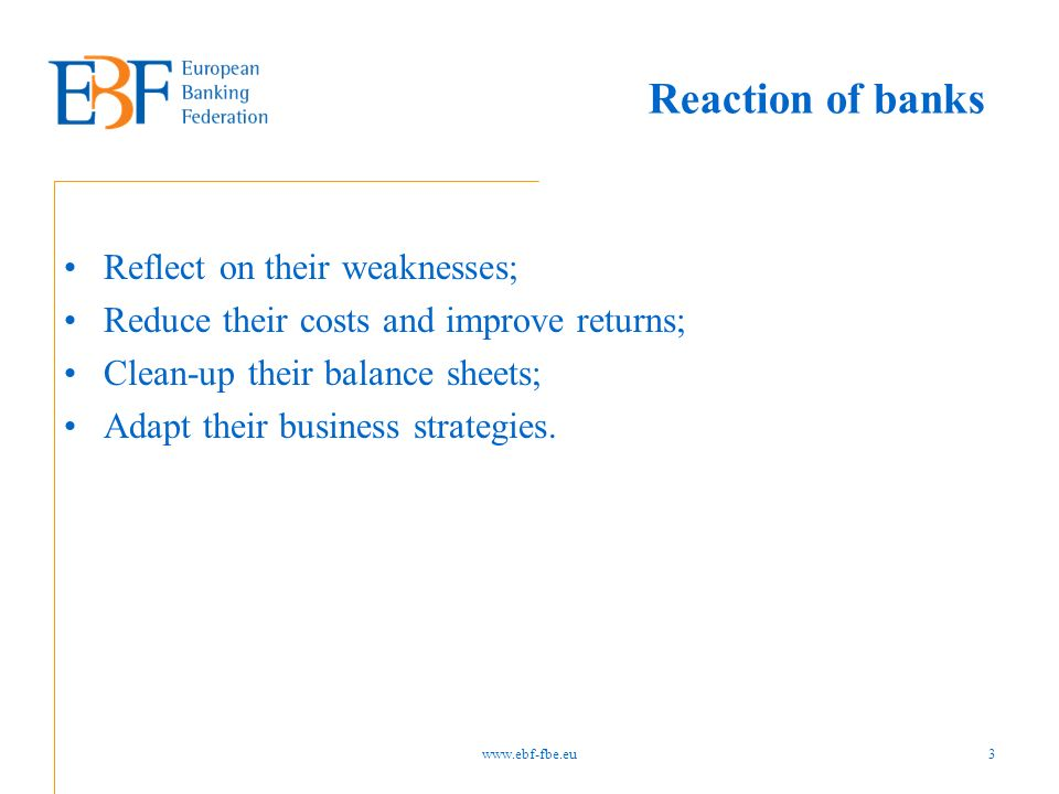 Reaction of banks Reflect on their weaknesses; Reduce their costs and improve returns; Clean-up their balance sheets; Adapt their business strategies.