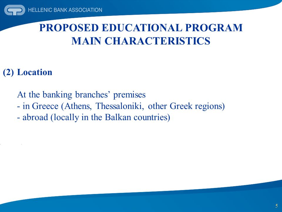 5 PROPOSED EDUCATIONAL PROGRAM MAIN CHARACTERISTICS (2)Location At the banking branches premises - in Greece (Athens, Thessaloniki, other Greek region