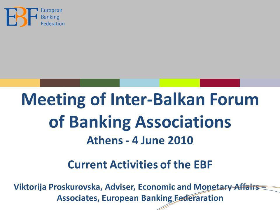 Meeting of Inter-Balkan Forum of Banking Associations Athens - 4 June 2010 Current Activities of the EBF Viktorija Proskurovska, Adviser, Economic and