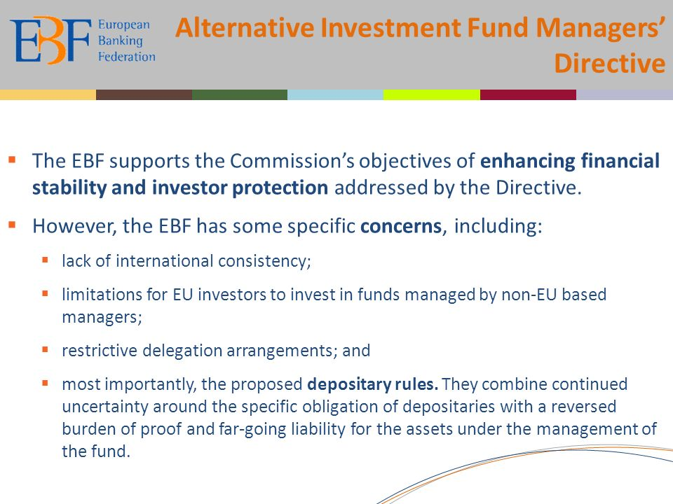 Alternative Investment Fund Managers Directive The EBF supports the Commissions objectives of enhancing financial stability and investor protection addressed by the Directive.