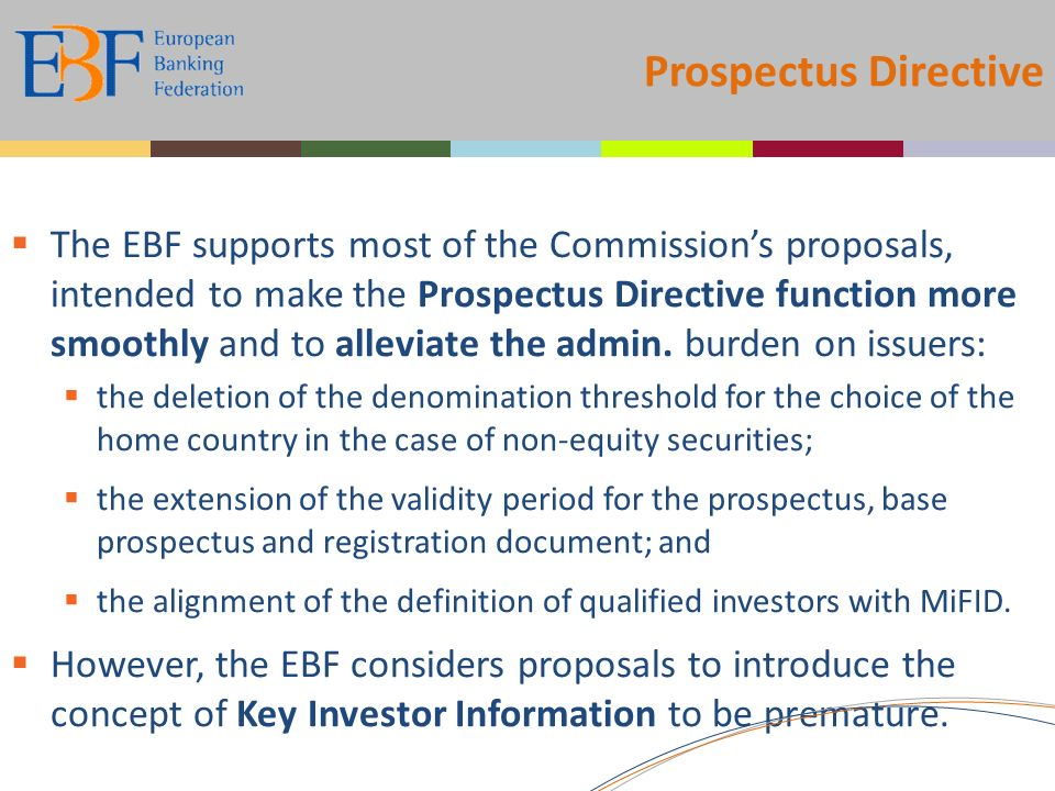 Prospectus Directive The EBF supports most of the Commissions proposals, intended to make the Prospectus Directive function more smoothly and to alleviate the admin.