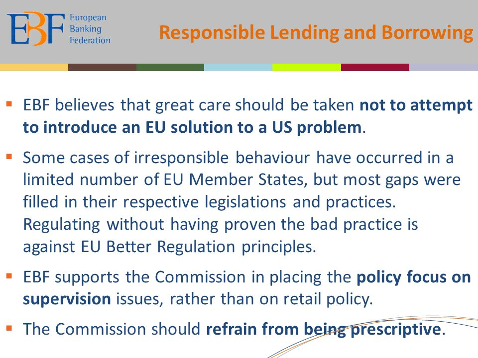 Responsible Lending and Borrowing EBF believes that great care should be taken not to attempt to introduce an EU solution to a US problem.
