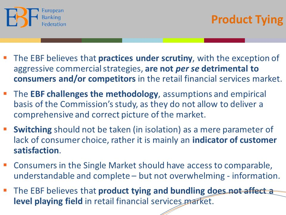 Product Tying The EBF believes that practices under scrutiny, with the exception of aggressive commercial strategies, are not per se detrimental to consumers and/or competitors in the retail financial services market.