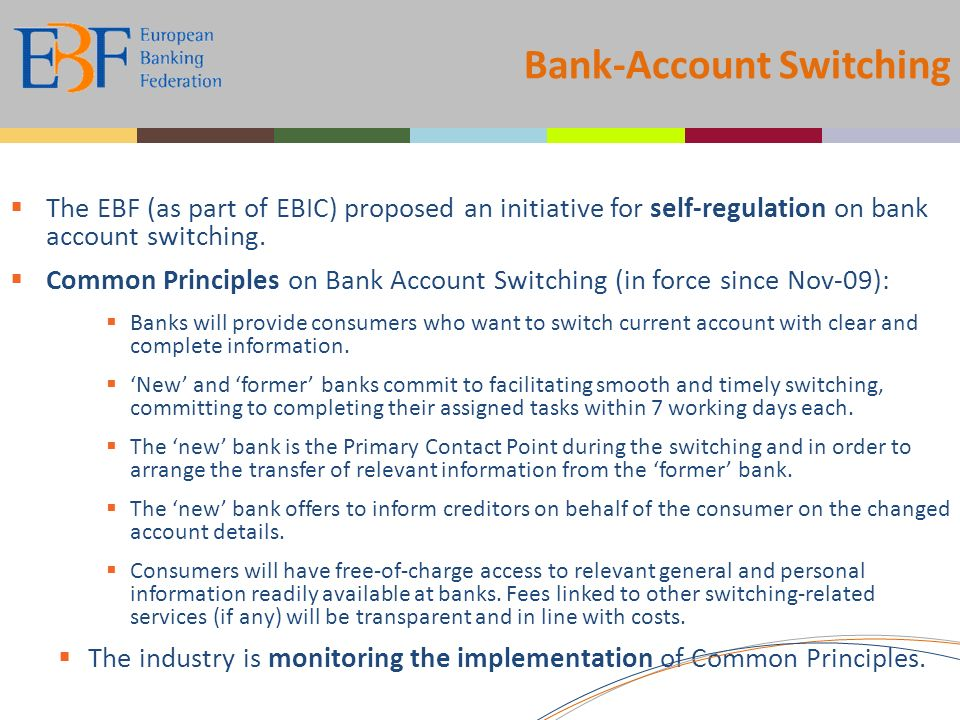 Bank-Account Switching The EBF (as part of EBIC) proposed an initiative for self-regulation on bank account switching. Common Principles on Bank Accou