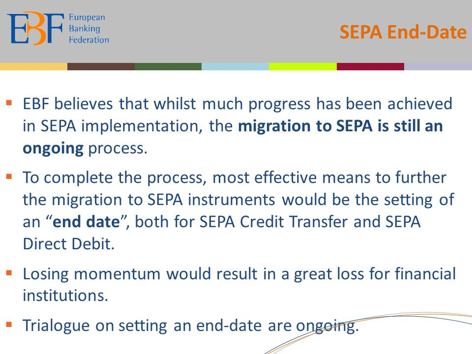 SEPA End-Date EBF believes that whilst much progress has been achieved in SEPA implementation, the migration to SEPA is still an ongoing process.