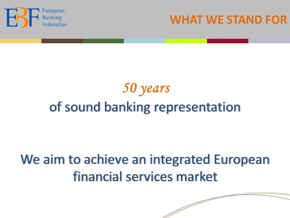 WHAT WE STAND FOR of sound banking representation We aim to achieve an integrated European financial services market 50 years of sound banking representation We aim to achieve an integrated European financial services market