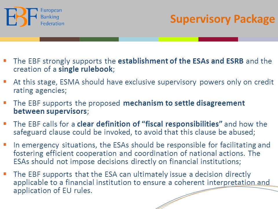Supervisory Package The EBF strongly supports the establishment of the ESAs and ESRB and the creation of a single rulebook; At this stage, ESMA should