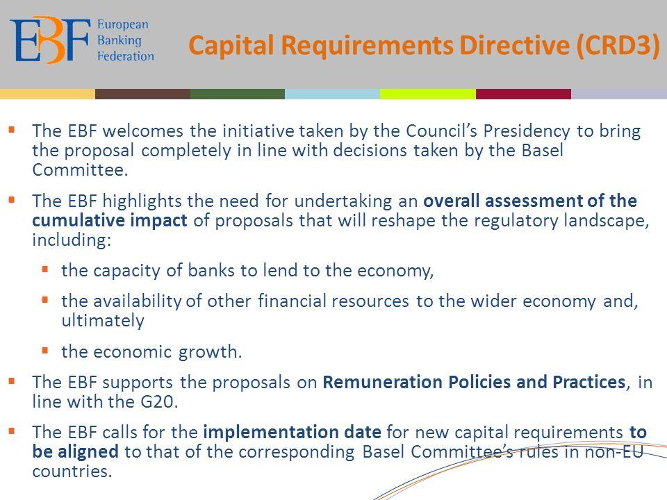 Capital Requirements Directive (CRD3) The EBF welcomes the initiative taken by the Councils Presidency to bring the proposal completely in line with decisions taken by the Basel Committee.